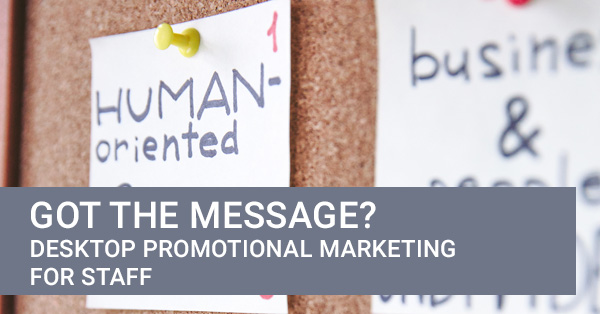 Got the message? Desktop promotional marketing for staff